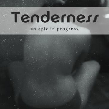 Tenderness: an epic in progress