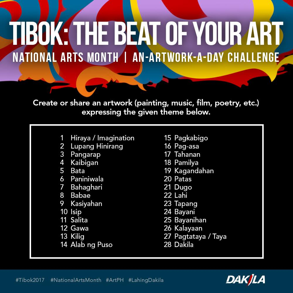 DAKILA Page Liked · February 1 · This Arts Month, recognize the power of art and join us as we celebrate how art touches lives, changes society, connects people, and expresses the inexpressible by taking on Dakila's 28-Day creative challenge, TIBOK: The Beat of Your Art. Create or share your artwork expressing the given themes each day. Upload it in your personal social media accounts and use the hashtags #Tibok2017 #NationalArtsMonth #ArtPH and #LahingDakila. Let us encourage more people to create art that would help shape our society. Happy Arts Month!