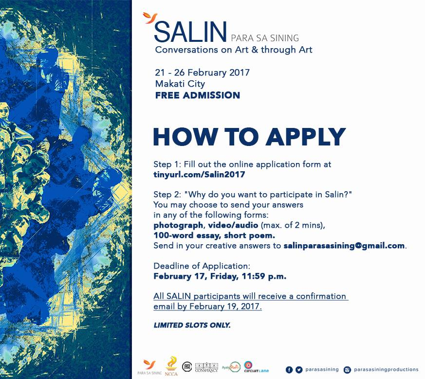 Para Sa Sining Page Liked · February 15 · Join conversations on art with some of the most influential artists of today! FREE ADMISSION. Visit tinyurl.com/Salin2017 to register. Limited slots only! Deadline of applications is on February 17, 11:59pm. #SALINConversations SALIN: Malayang Talakayan (Conversations on Art) is part of Para Sa Sining's program focused on creating platforms for discourse. This two-part program, entitled SALIN: Conversations on Art & through Art, will showcase a series of forums and a culminating event. There will be a total of 6 forums: visual arts, dance, film, theater, literature and music. The forums will focus on the following themes: Art & Self, Art & Creativity, Art & Community, Art & Advocacy. ________________________________________________ Poster Artwork by Jarrett Cross