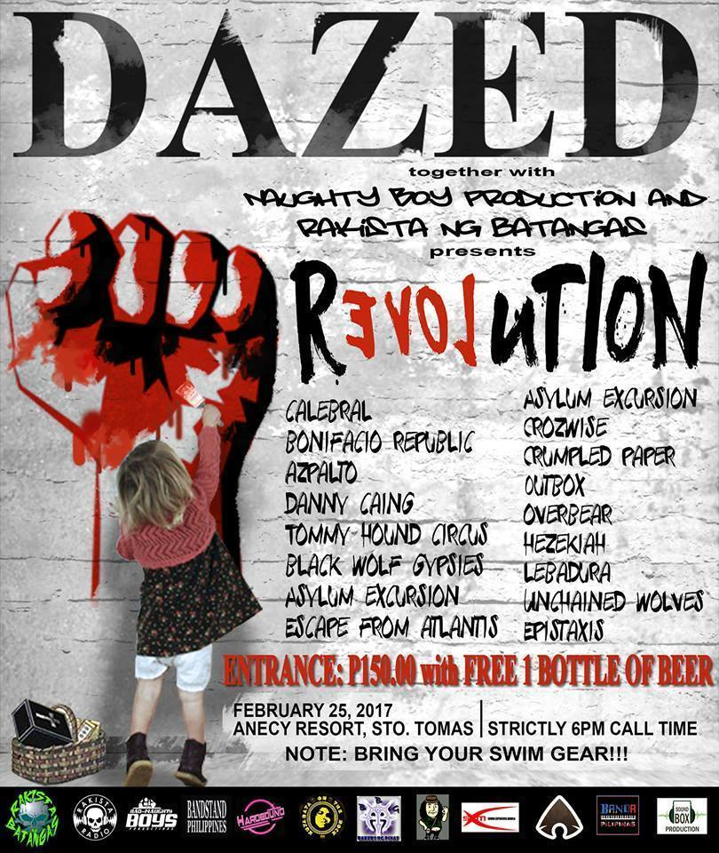 Pol Calinawan published Revolution! 2.25.17 on WordPress. 6 hrs · DAZED Productions x Bad and Naughty Boys Production x Rakista ng Batangas :: Revolution! Feb 25, 2017 Anecy Resort, FILINVEST. Sto Tomas. Landmark Waltermart, Tanauan. 6PM-6AM. See you there! Revolution! ▲ https://www.facebook.com/events/816274755180451/ Revolution! 2.25.17 ▲ http://bandstand.ph/2017/02/09/revolution-2-25-17/ m/ RAKISTA ng BATANGAS (OFFICIAL) . Rakista Radio . Bandstand Philippines . Hardbound . KUYABATA ON THE ROCK . Rakrakan Na Tayo . Agimat: Sining at Kulturang Pinoy . Banda Pilipinas . Sound Box Production . Daze Dee . CALEBRAL . Danny Caing . Chie Oronos . Zyx Gisap . Bandscapes m/ m/ Bonifacio Republic . Asylum Excursion . Crozwise . Azpalto BAND . CrumpledPaper . Outbox . Danny Caing . THC (Tommy's Hound Circus) . Overbear . Black Wolf Gypsies Music . Hezekiah . Lebadura . Unchained Wolves 4027 . Escape From Atlantis . Epistaxis Pilipinas m/