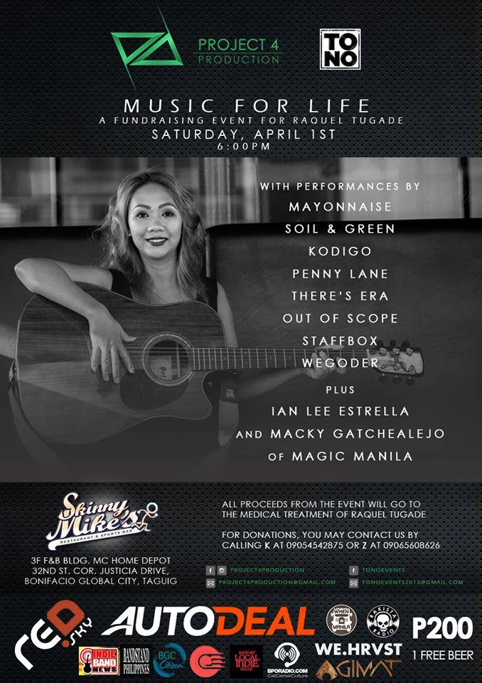 TONO Events Page Liked · 3 hrs · Edited · TONO Events and Project 4 Production Present: Music for Life : A Fundraising Event for Raquel Tugade April 1, 2017, 7:00 pm Skinny Mike's Sports Bar, 32nd Street, BGC (near MC Home Depot) Tickets at P200 with 1 free beer With performances from: Mayonnaise Penny Lane Music Staffbox Kodigo PH Out of Scope Soil & Green There's ERA Wegoder and Ian Lee Dilag Estrella and Macky Gatchealejo MAGIC of Magic Manila We would like to thank our major sponsors: Autodeal.com.ph Red Sky Comms, Inc. And our media partners: Bonifacio Global City Rakista Radio Red Button Productions Bandstand Philippines BPO Radio When In Manila Support Your Local Indie Scene Agimat: Sining at Kulturang Pinoy Indie Band News @We.Hvrst Lifestyle Graphic design by: Ema Denise Regis Photography by: Nelson Mendoza Vargas Make up by: Jyka Espinoza of Jyka Espinoza Makeup Artistry All proceeds of this event will go to Raquel Tugade's medical treatment. A single ticket will go a long way. For donations and ticket purchase, please reach us in the numbers on the poster or send us a private message through Facebook. See you! #Musicforlife #TONOEvents #Project4Production #FundRaisingEvent #SupportOPM #FightCancer — with Karlo Eusebio Santos, Andrew Jernico Periquet, Harvey Van Hassan Traviña, Erwin Wizzy Estrella, Megumie Alcala, Macoy Belano, Raquel Tugade, Jose C. Delos Reyes, Tedants Tocarants, Carlo Miguel M. Marcos, Jelloh Nocon, Allan Saria Jr., Paolo de Leon, Patrick Bockman, Mako Geraban, Ronald R. Ramos, Paulo Sta Cruz, Miguel Marcos, Shan Regalado, Jojo Giray, Jacob Oliva, Harold Ridz Solomon, Monty Macalino, Korn Sta Cruz, Aaron Lara, Joey Dela Cruz Sallutan, Bern Potente, Andrew Florentino, Pol Calinawan and Skinny Mike's BGC - Sports Bar.