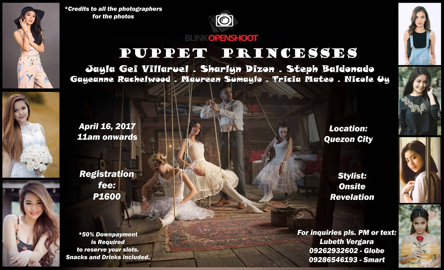 Lubeth Vergara‎Quezon City Photo Club Follow · 8 hrs · Blink Openshoot Puppet Princesses Models: Jayla Gei Villaruel Sharlyn Dizon Steph Baldonado Gayeanne Ruschel Hazlewood Maureen Desiree Reola Sumaylo Tricia Mateo Janine Nicole Uy Location: Quezon City (Indoor) When: April 16, 2017 11am onwards Registration fee: P1600 With snacks and drinks *50% downpayment is REQUIRED to reserve a slot. For registration, please PM or text: Lubeth Vergara 09262932602 - Globe 09286546193 - Smart *credits to the photogs of each photo. — with Qel Hernz, Jayla Gei Villaruel, Ian Santiago, Steph Baldonado, Sharlyn Dizon, Ali-son Alegro, Curt de Guzman, Mark John Pachi, Leeroy Kudzai, John Avaricio Mascardo, Maureen Desiree Reola Sumaylo, Tricia Mateo, Janine Nicole Uy and Gayeanne Ruschel Hazlewood.