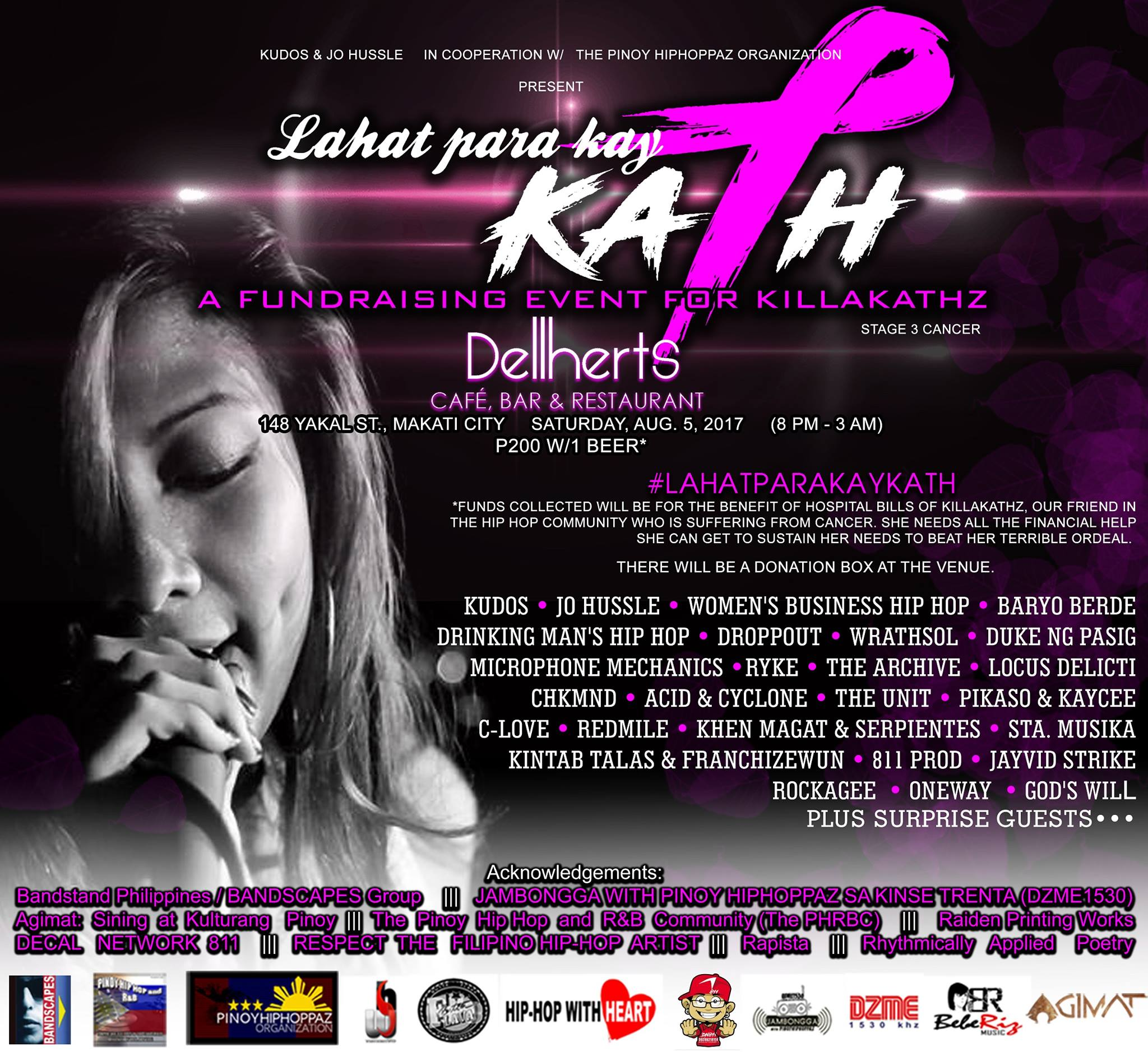 "Lahat Para Kay Kath: A Fundraising Event for Killakathz Public · Hosted by Jug Honeyluv and 3 others InterestedGoingShare clock Saturday, August 5 at 8 PM - 3 AM Aug 5 at 8 PM to Aug 6 at 3 AM pin Show Map Dellherts Cafe Bar & Restaurant 148 Yakal St. San Antonio Village, 1203 Makati About Discussion 38 Going · 23 InterestedSee All Pol, Zyx and 2 other friends are going Share Details Kudos & Jo Hussle in cooperation w/ The Pinoy Hiphoppaz Organization Present ""Lahat Para Kay Kath"" A Fundraising Event for Killakathz Saturday, Aug. 5, 2017 8pm to 3am Dellherts Cafe, Bar & Restaurant 148 Yakal St., Makati City P200 w/1 beer* *Funds collected will be for the benefit of hospital bills of Killakathz, our friend in the Hip Hop community who is suffering from Cancer. She needs all the financial help she can get to sustain her needs to beat her terrible ordeal. Beneficiary: https://www.facebook.com/killa.kathz?ref=br_tf Sets From: (According to Confirmation) Kudos Jo Hussle Women's Business Hip Hop Baryo Berde Drinking Man's Hip Hop Droppout Wrathsol Duke ng Pasig Microphone Mechanics Ryke The Archive Locus Delicti Chkmnd Acid & Cyclone The Unit Pikaso & Kaycee C-Love Redmile Khen Magat & Serpientes Sta. Musika Kintab Talas & Franchizewun 811 Prod Jayvid Strike Rockagee Oneway God's Will + more surprise guests! LINE UP IS FULL!!! NO MORE SLOTS. For details on how to donate, please check back here, regularly. There will also be a donation box in the venue for those who'd like to donate any amount. Acknowledgements: Decal Network 811 Raiden Printing Works Bandstand Philippines BANDSCAPES Group Agimat: Sining at Kulturang Pinoy The Pinoy Hip Hop and R&B Community (The PHRBC) RESPECT THE FILIPINO HIP-HOP ARTIST JAMBONGGA WITH PINOY HIPHOPPAZ SA KINSE TRENTA (DZME1530) Rapista Rhythmically Applied Poetry"